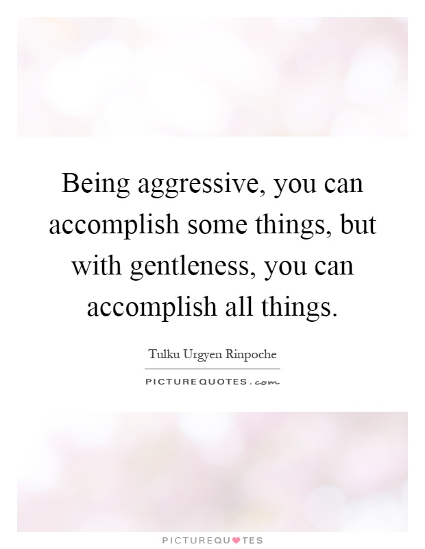 Being aggressive, you can accomplish some things, but with gentleness, you can accomplish all things Picture Quote #1