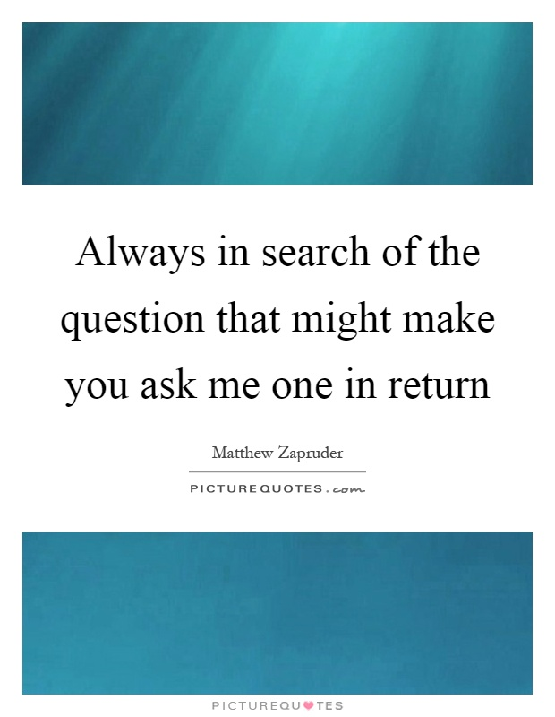 Always in search of the question that might make you ask me one in return Picture Quote #1