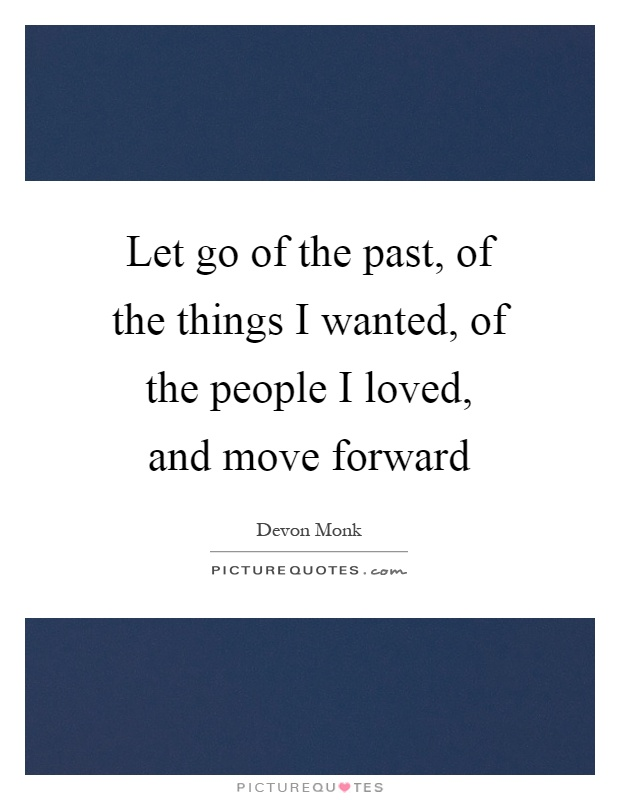 Let go of the past, of the things I wanted, of the people I loved, and move forward Picture Quote #1