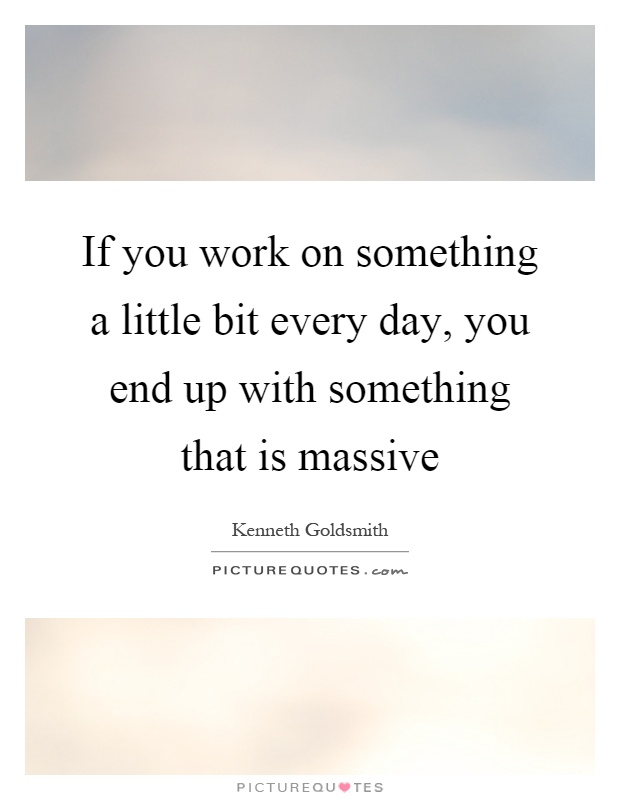 If you work on something a little bit every day, you end up with something that is massive Picture Quote #1