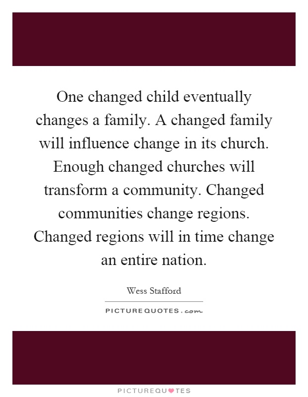One changed child eventually changes a family. A changed family will influence change in its church. Enough changed churches will transform a community. Changed communities change regions. Changed regions will in time change an entire nation Picture Quote #1