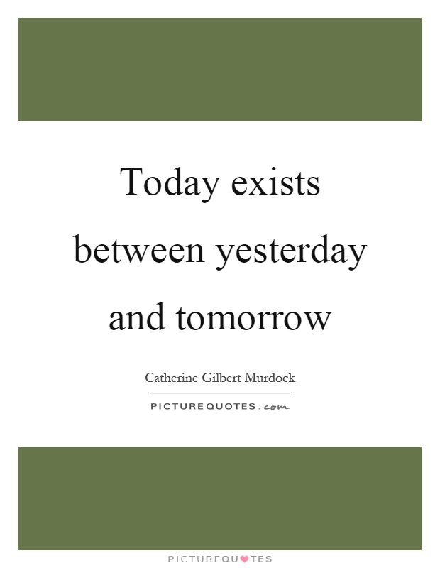 Today exists between yesterday and tomorrow Picture Quote #1
