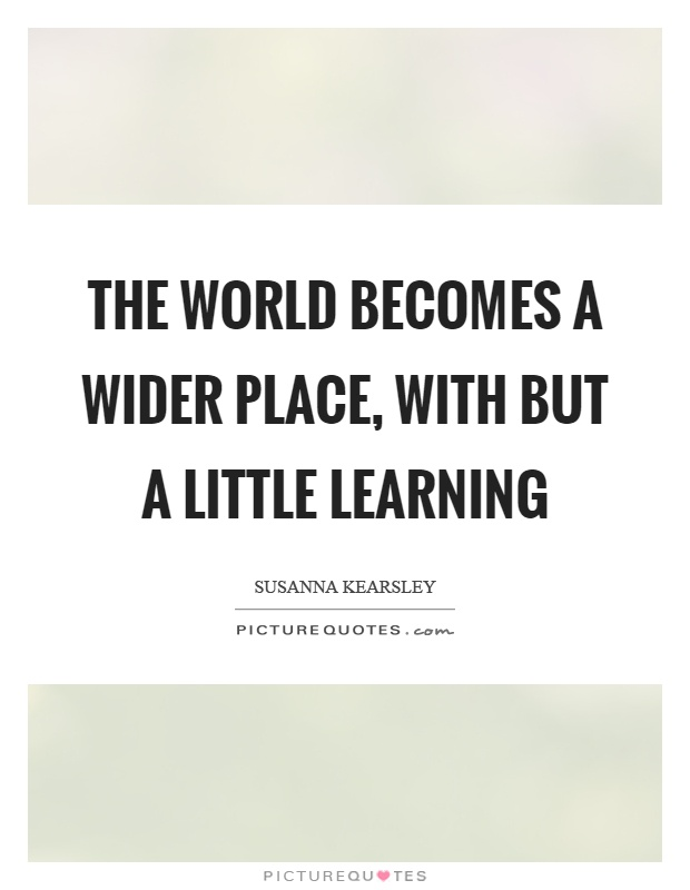 The world becomes a wider place, with but a little learning Picture Quote #1