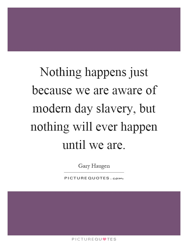 Nothing happens just because we are aware of modern day slavery, but nothing will ever happen until we are Picture Quote #1