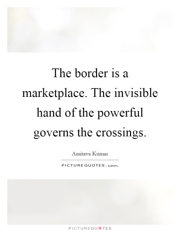 The border is a marketplace. The invisible hand of the powerful governs the crossings Picture Quote #1