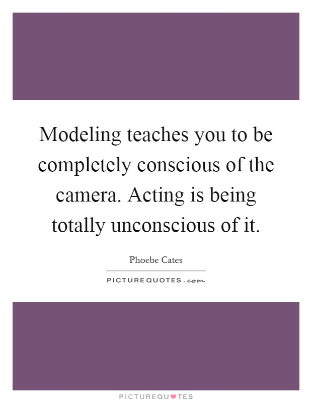 Modeling teaches you to be completely conscious of the camera. Acting is being totally unconscious of it Picture Quote #1