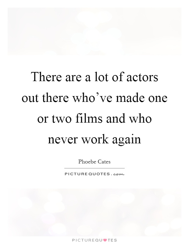 There are a lot of actors out there who've made one or two films and who never work again Picture Quote #1