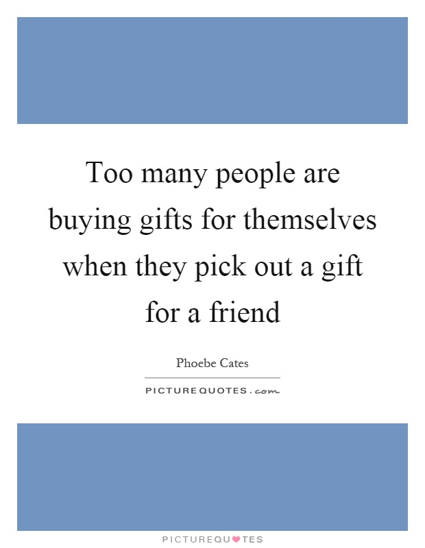 Too many people are buying gifts for themselves when they pick out a gift for a friend Picture Quote #1