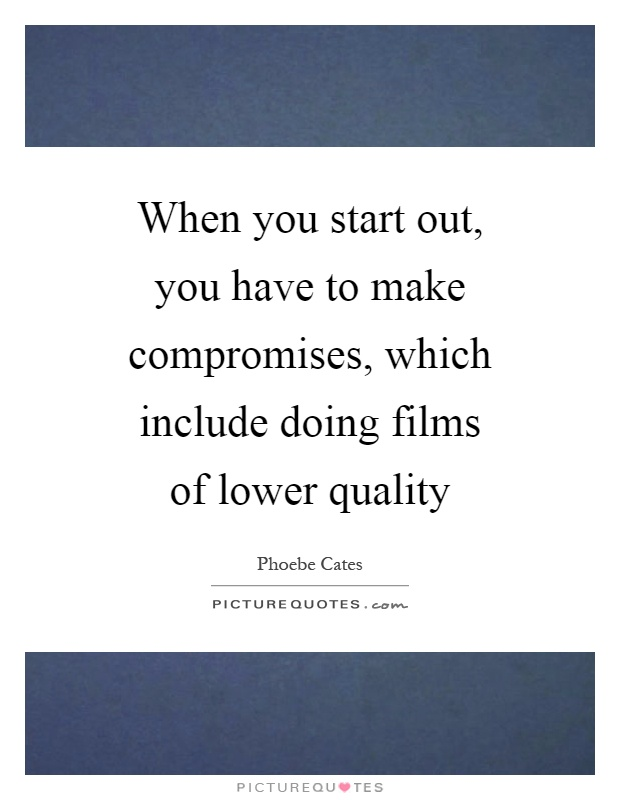 When you start out, you have to make compromises, which include doing films of lower quality Picture Quote #1