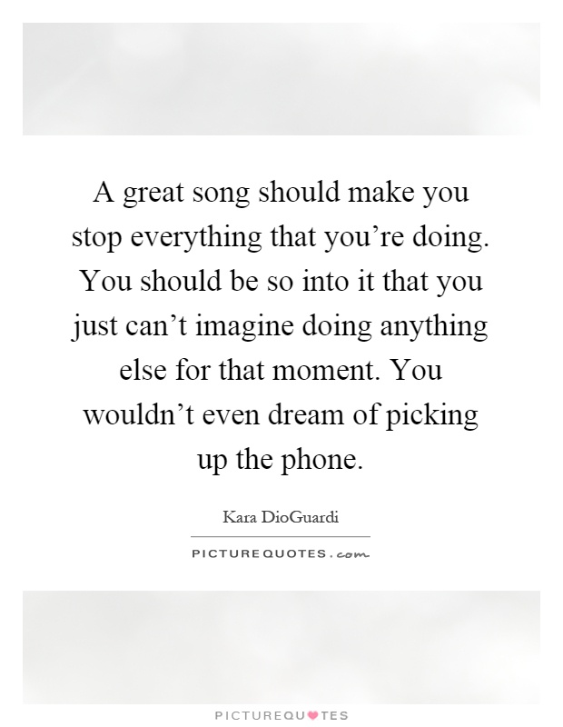 A great song should make you stop everything that you're doing. You should be so into it that you just can't imagine doing anything else for that moment. You wouldn't even dream of picking up the phone Picture Quote #1