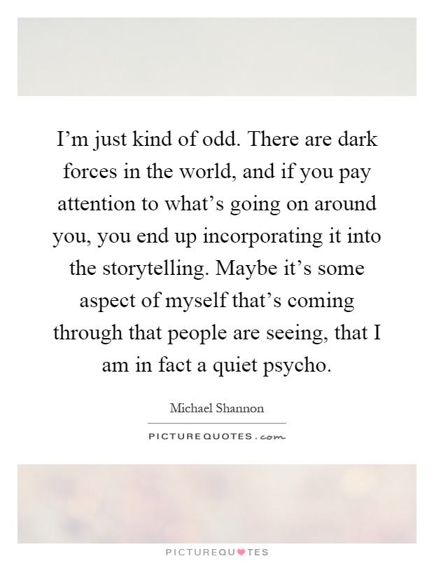 I'm just kind of odd. There are dark forces in the world, and if you pay attention to what's going on around you, you end up incorporating it into the storytelling. Maybe it's some aspect of myself that's coming through that people are seeing, that I am in fact a quiet psycho Picture Quote #1