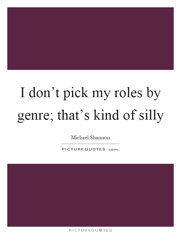 I don't pick my roles by genre; that's kind of silly Picture Quote #1