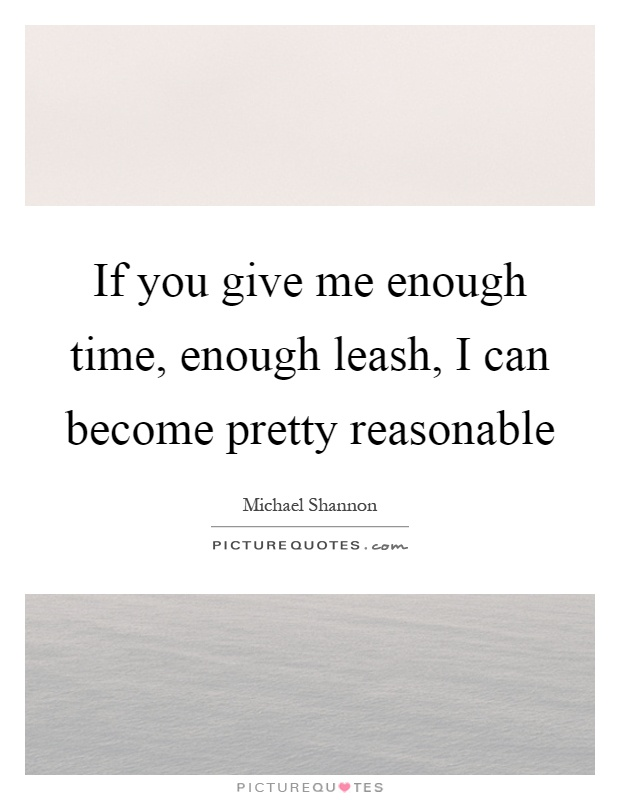if you give me enough time enough leash i can become pretty