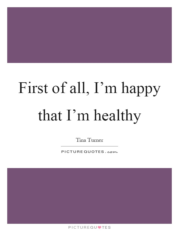 First of all, I'm happy that I'm healthy Picture Quote #1