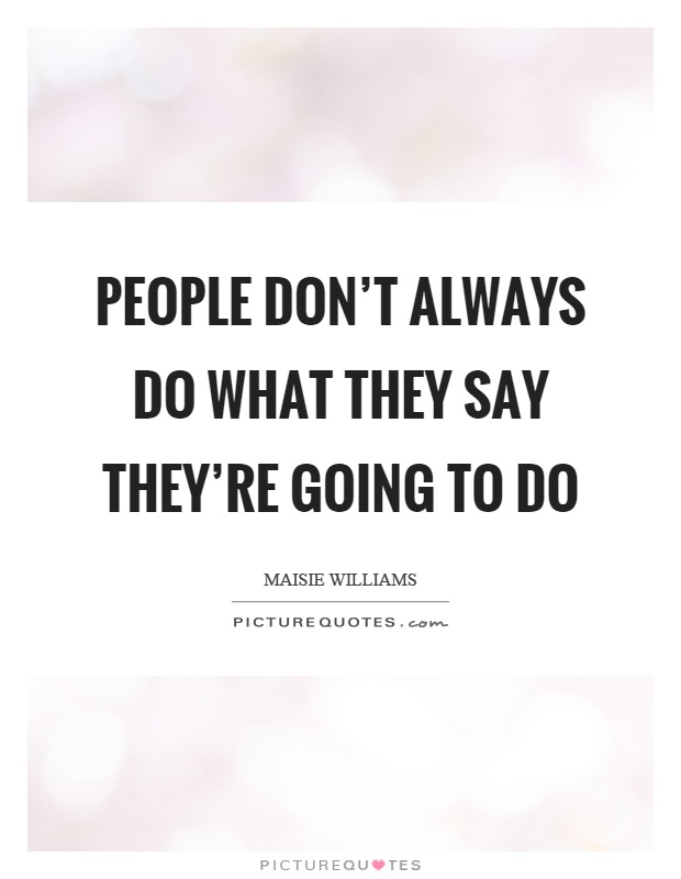 People don't always do what they say they're going to do Picture Quote #1