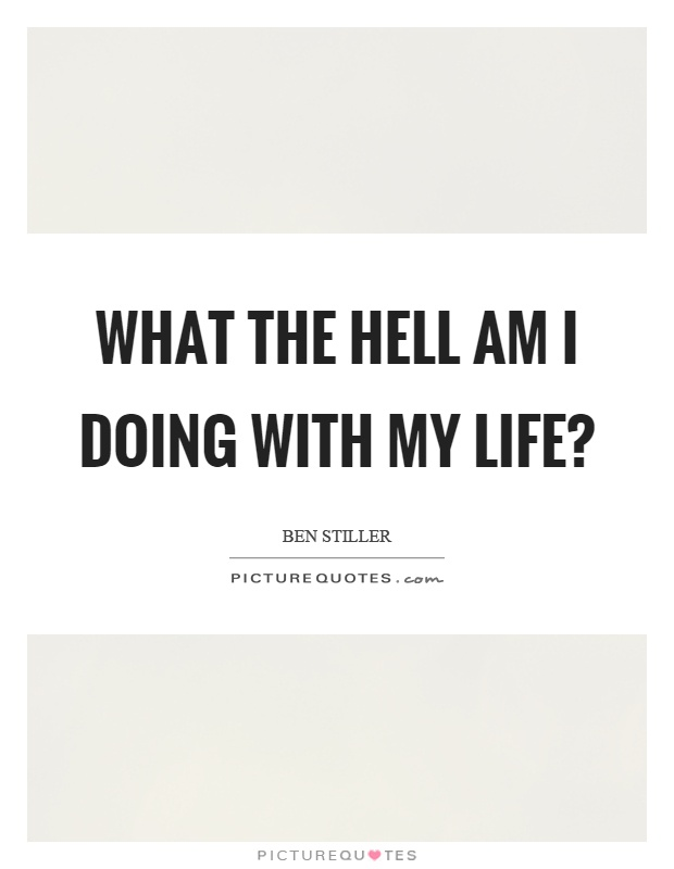 What the hell am I doing with my life? Picture Quote #1