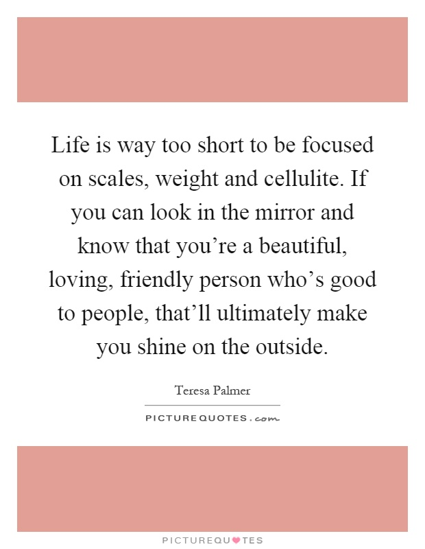 Life is way too short to be focused on scales, weight and cellulite. If you can look in the mirror and know that you're a beautiful, loving, friendly person who's good to people, that'll ultimately make you shine on the outside Picture Quote #1