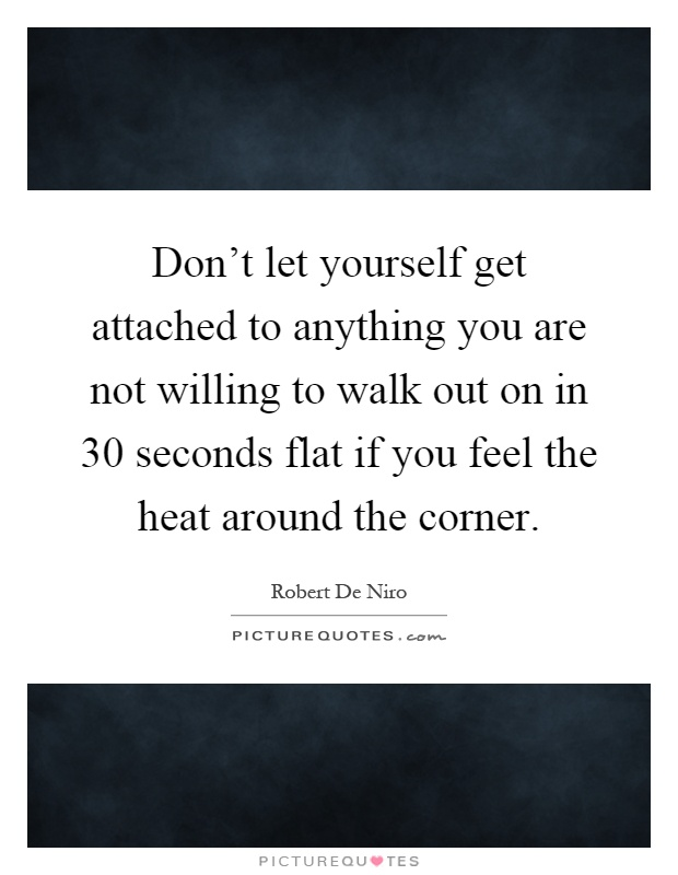 Don't let yourself get attached to anything you are not willing to walk out on in 30 seconds flat if you feel the heat around the corner Picture Quote #1
