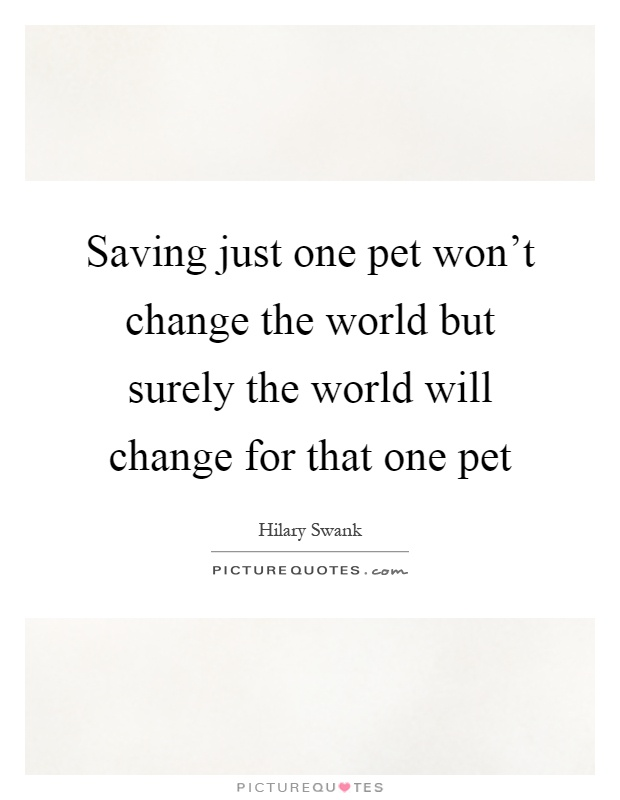 Saving just one pet won't change the world but surely the world will change for that one pet Picture Quote #1