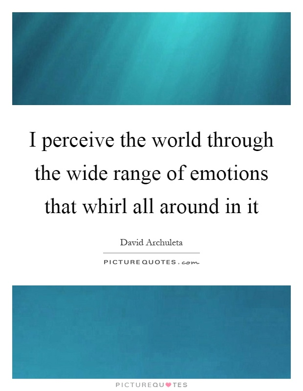 I perceive the world through the wide range of emotions that whirl all around in it Picture Quote #1