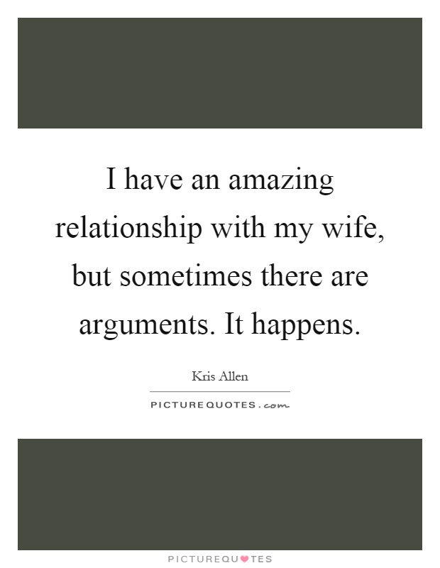 I have an amazing relationship with my wife, but sometimes there are arguments. It happens Picture Quote #1