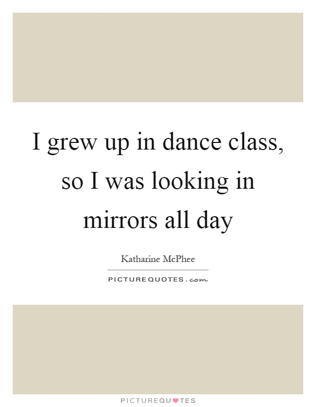 I grew up in dance class, so I was looking in mirrors all day Picture Quote #1