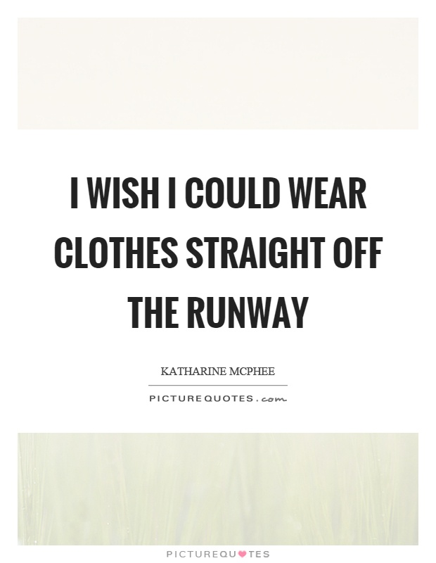 I wish I could wear clothes straight off the runway Picture Quote #1