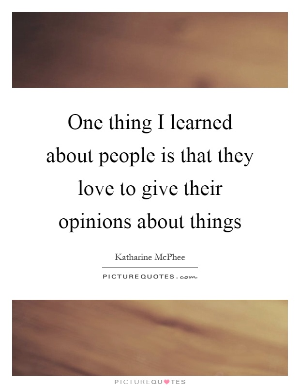 One thing I learned about people is that they love to give their opinions about things Picture Quote #1