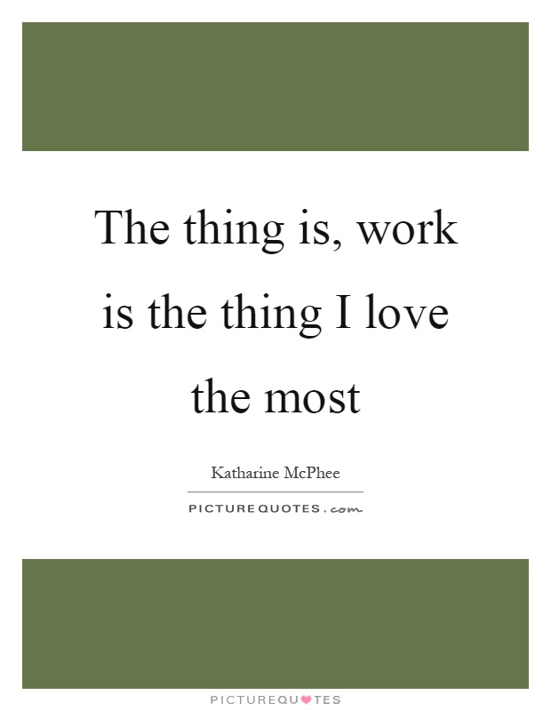 The thing is, work is the thing I love the most Picture Quote #1