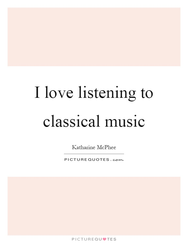 I love listening to classical music Picture Quote #1