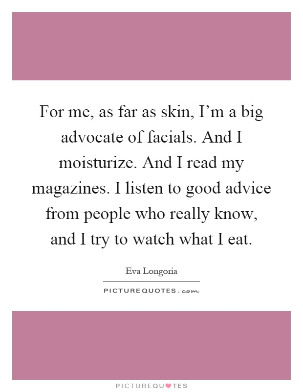 For me, as far as skin, I'm a big advocate of facials. And I moisturize. And I read my magazines. I listen to good advice from people who really know, and I try to watch what I eat Picture Quote #1