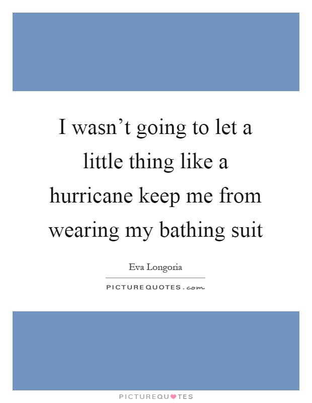 I wasn't going to let a little thing like a hurricane keep me from wearing my bathing suit Picture Quote #1