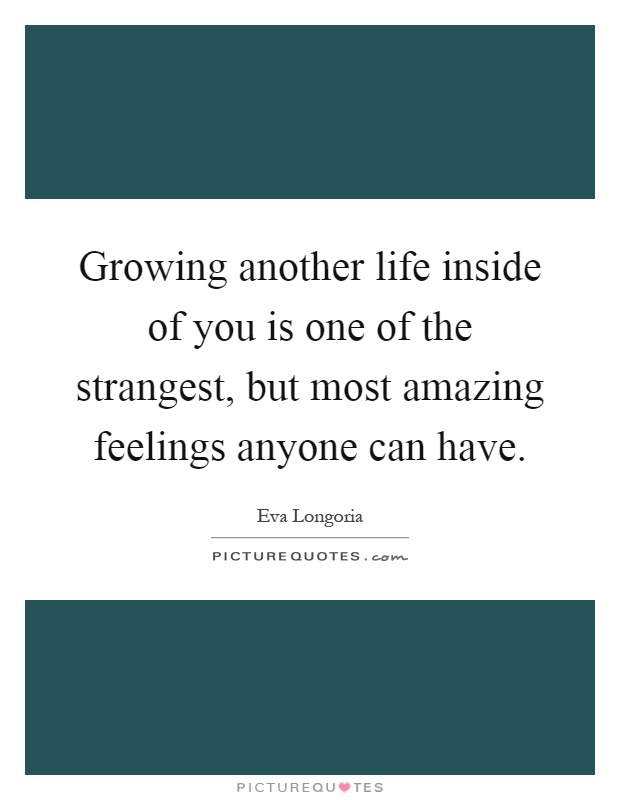 Growing another life inside of you is one of the strangest, but most amazing feelings anyone can have Picture Quote #1