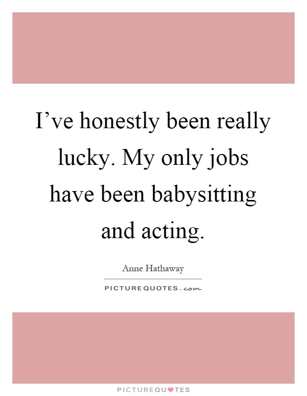 I've honestly been really lucky. My only jobs have been babysitting and acting Picture Quote #1