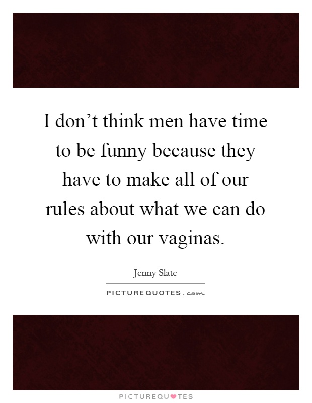 I don't think men have time to be funny because they have to make all of our rules about what we can do with our vaginas Picture Quote #1
