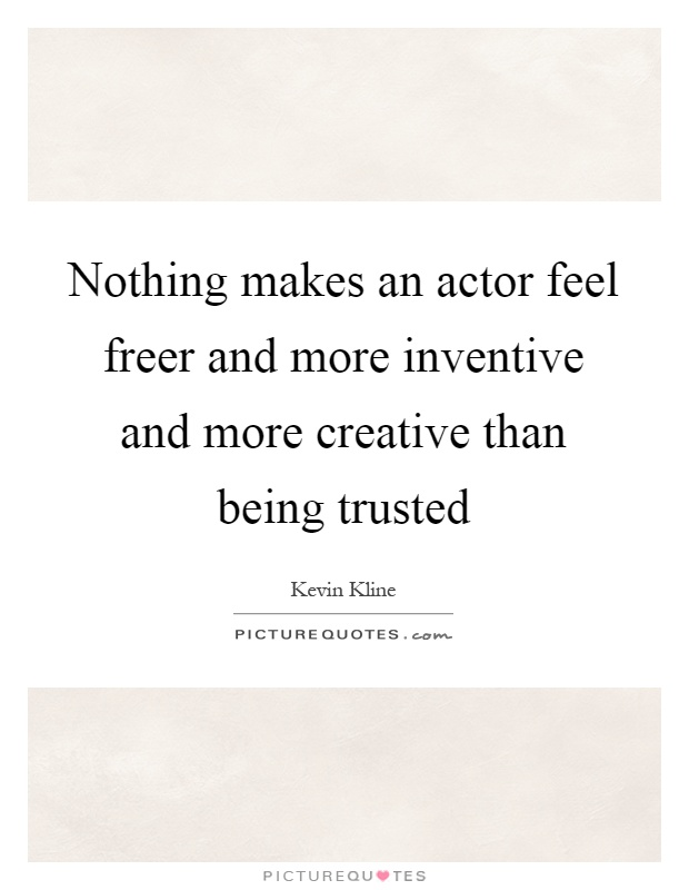 Nothing makes an actor feel freer and more inventive and more creative than being trusted Picture Quote #1