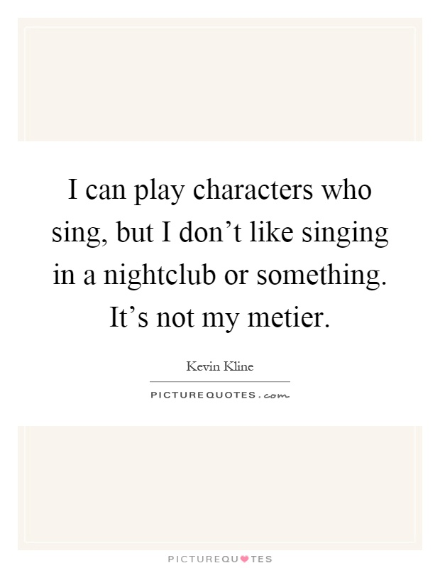 I can play characters who sing, but I don't like singing in a nightclub or something. It's not my metier Picture Quote #1