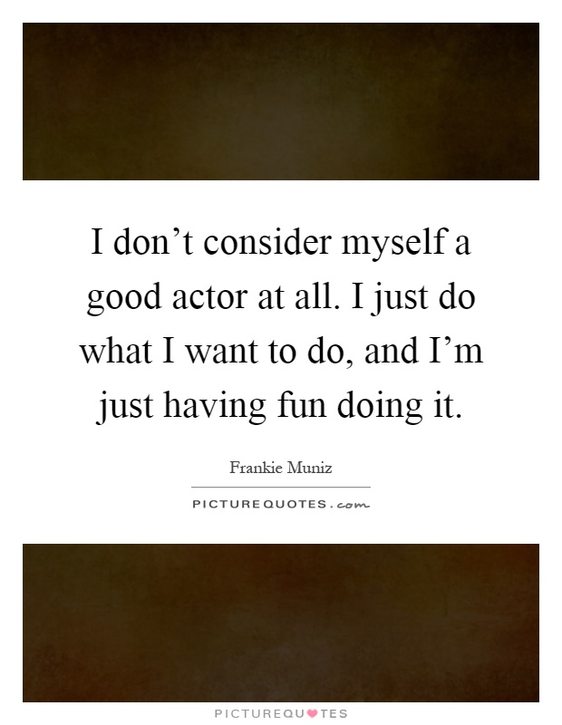 I don't consider myself a good actor at all. I just do what I want to do, and I'm just having fun doing it Picture Quote #1