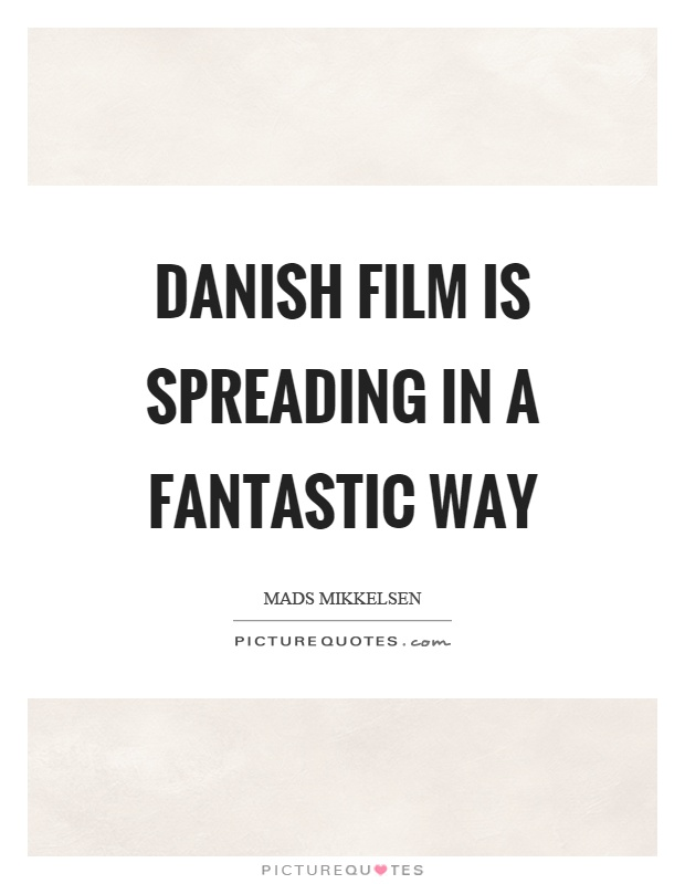Danish film is spreading in a fantastic way Picture Quote #1