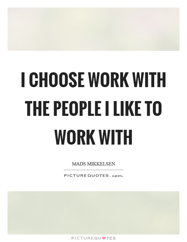 I choose work with the people I like to work with Picture Quote #1