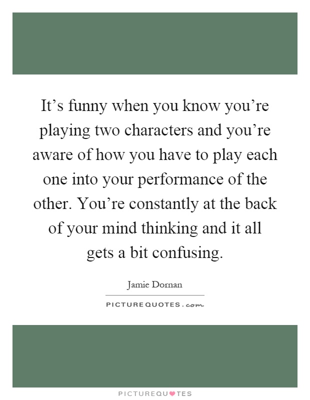 It's funny when you know you're playing two characters and you're aware of how you have to play each one into your performance of the other. You're constantly at the back of your mind thinking and it all gets a bit confusing Picture Quote #1