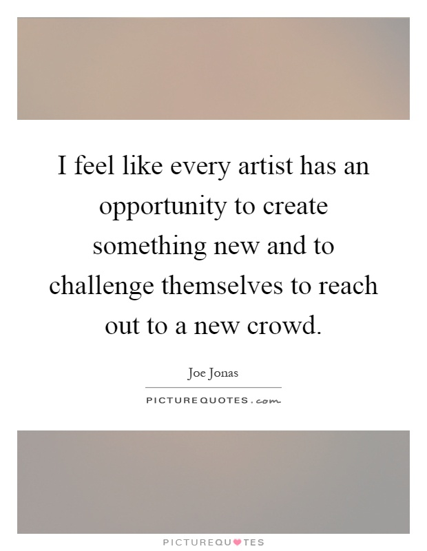 I feel like every artist has an opportunity to create something new and to challenge themselves to reach out to a new crowd Picture Quote #1