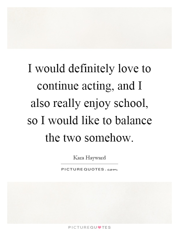 I would definitely love to continue acting, and I also really enjoy school, so I would like to balance the two somehow Picture Quote #1