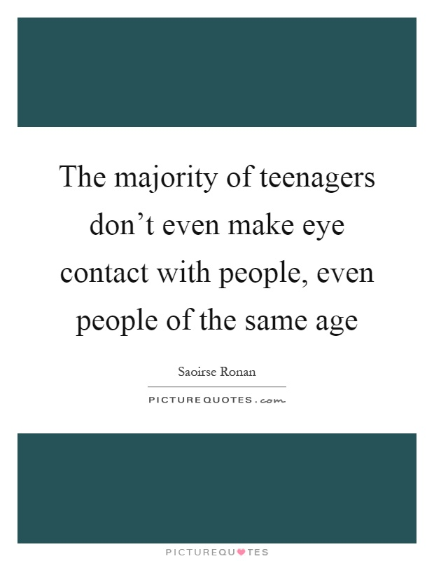 The majority of teenagers don't even make eye contact with people, even people of the same age Picture Quote #1