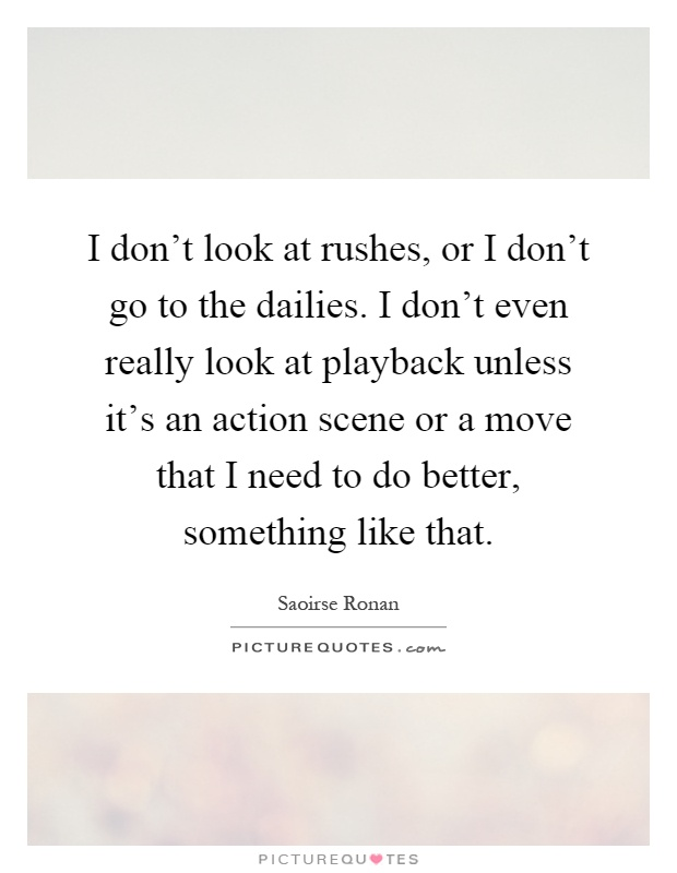 I don't look at rushes, or I don't go to the dailies. I don't even really look at playback unless it's an action scene or a move that I need to do better, something like that Picture Quote #1