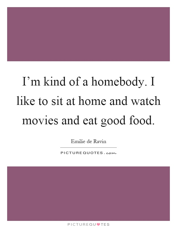 I'm kind of a homebody. I like to sit at home and watch movies and eat good food Picture Quote #1