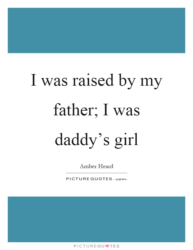 I was raised by my father; I was daddy\'s girl | Picture Quotes