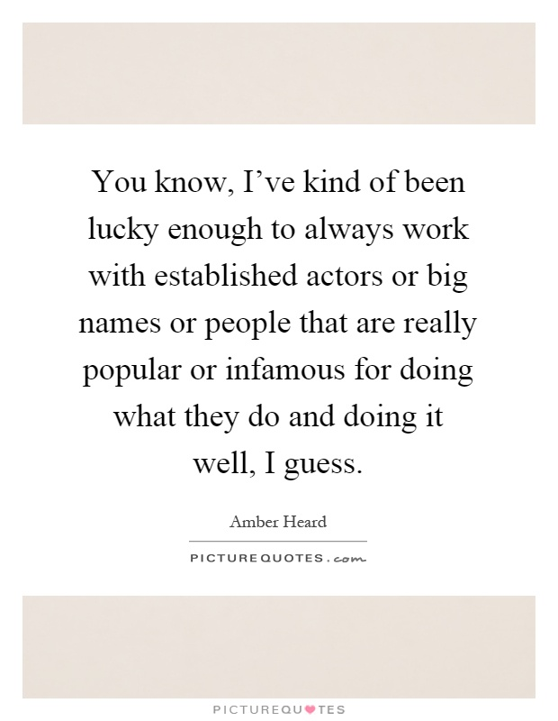 You know, I've kind of been lucky enough to always work with established actors or big names or people that are really popular or infamous for doing what they do and doing it well, I guess Picture Quote #1