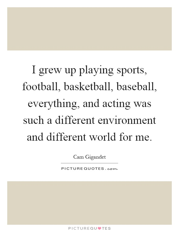 I grew up playing sports, football, basketball, baseball, everything, and acting was such a different environment and different world for me Picture Quote #1