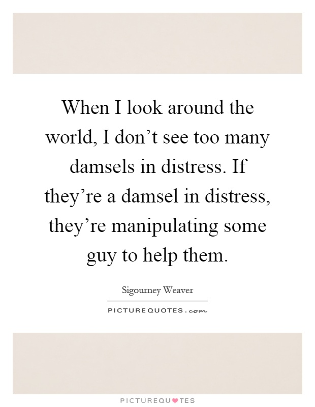 When I look around the world, I don't see too many damsels in distress. If they're a damsel in distress, they're manipulating some guy to help them Picture Quote #1